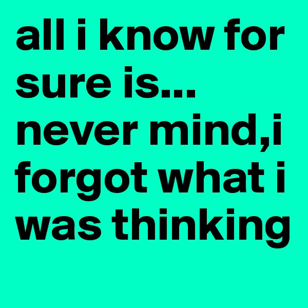 all i know for sure is... never mind,i forgot what i was thinking