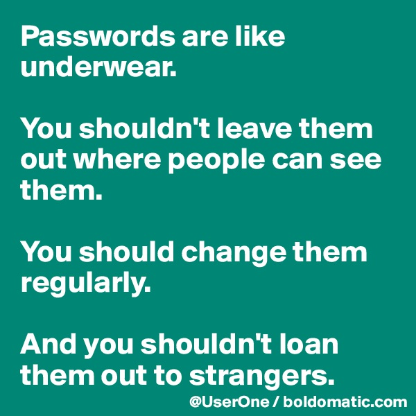 Passwords are like underwear.  You shouldn't leave them out where people can see them.  You should change them regularly.  And you shouldn't loan them out to strangers.