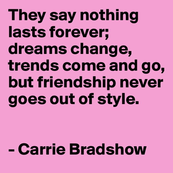 They say nothing lasts forever; dreams change, trends come and go, but friendship never goes out of style.   - Carrie Bradshow