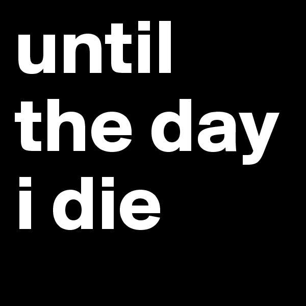 until the day i die