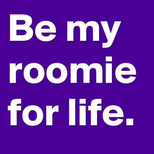 Be my roomie for life.