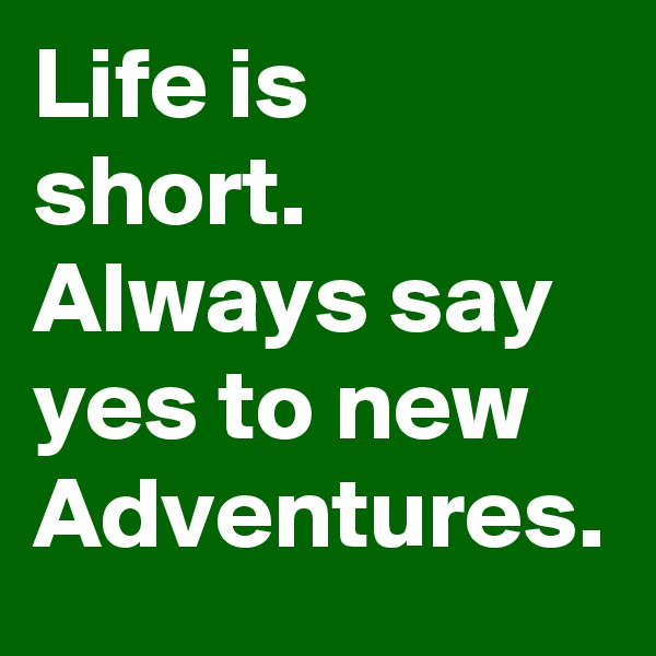 Life is short. Always say yes to new Adventures.