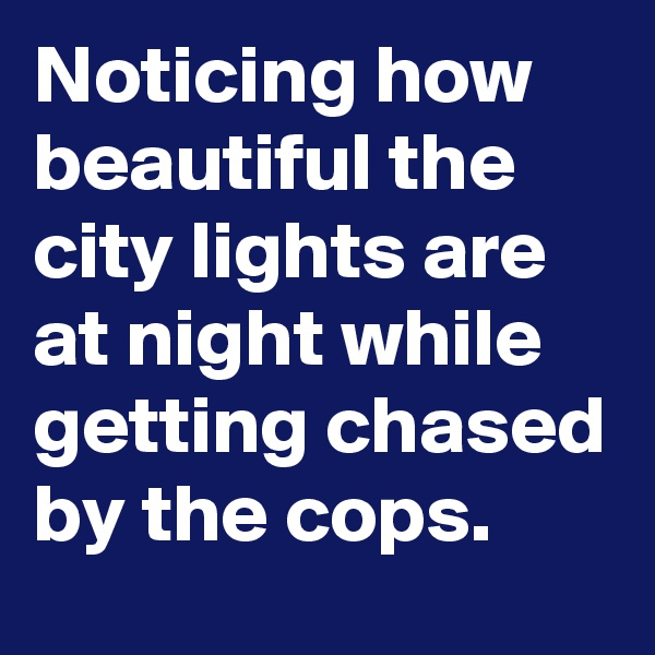 Noticing how beautiful the city lights are at night while getting chased by the cops.