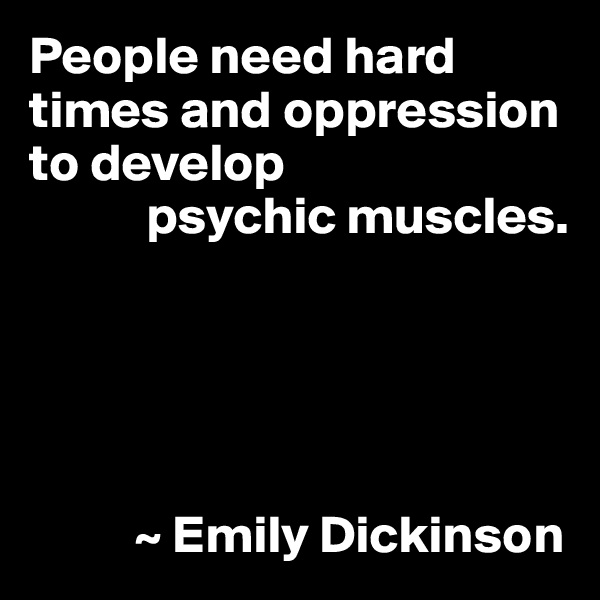 People need hard times and oppression to develop            psychic muscles.                ~ Emily Dickinson