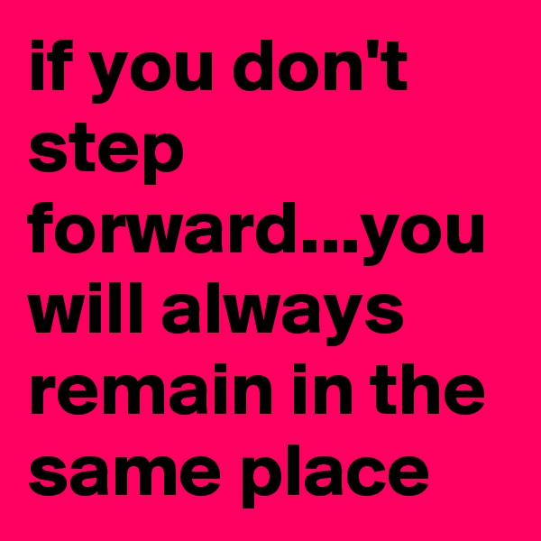 if you don't step forward...you will always remain in the same place