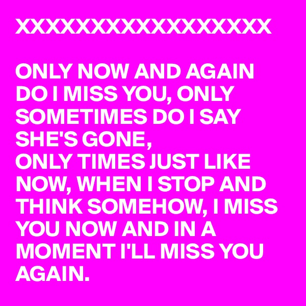 XXXXXXXXXXXXXXXXX  ONLY NOW AND AGAIN DO I MISS YOU, ONLY SOMETIMES DO I SAY SHE'S GONE,  ONLY TIMES JUST LIKE NOW, WHEN I STOP AND THINK SOMEHOW, I MISS YOU NOW AND IN A  MOMENT I'LL MISS YOU  AGAIN.