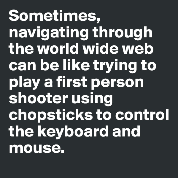 Sometimes, navigating through the world wide web can be like trying to play a first person shooter using chopsticks to control  the keyboard and mouse.