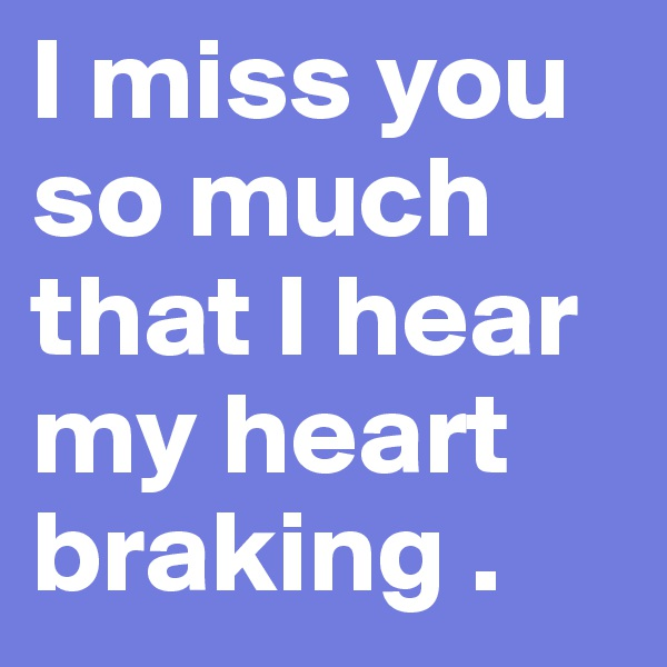 I miss you so much that I hear my heart braking .