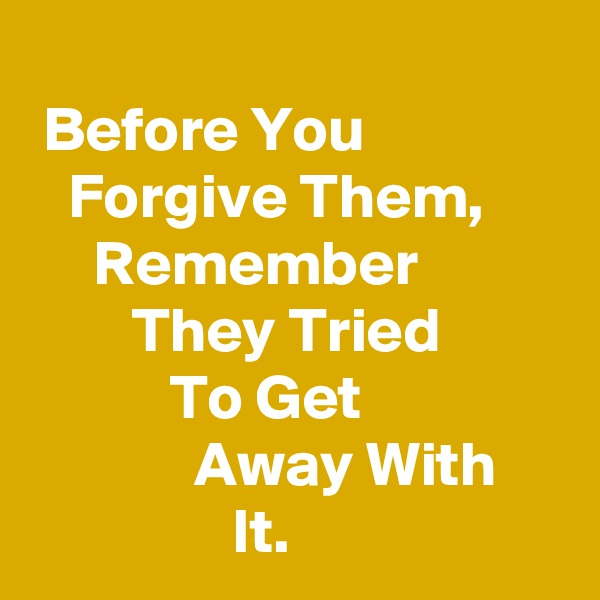 Before You                   Forgive Them,           Remember                   They Tried                     To Get                             Away With                     It.
