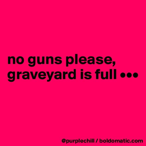 no guns please, graveyard is full •••