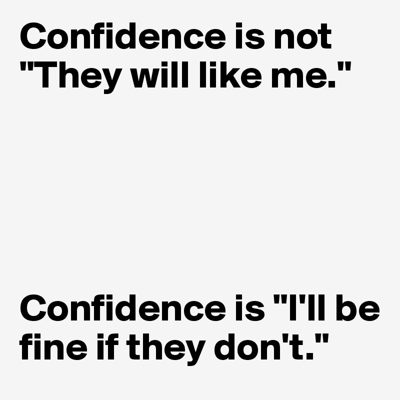 "Confidence is not ""They will like me.""      Confidence is ""I'll be fine if they don't."""