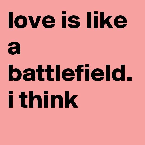 love is like a battlefield. i think