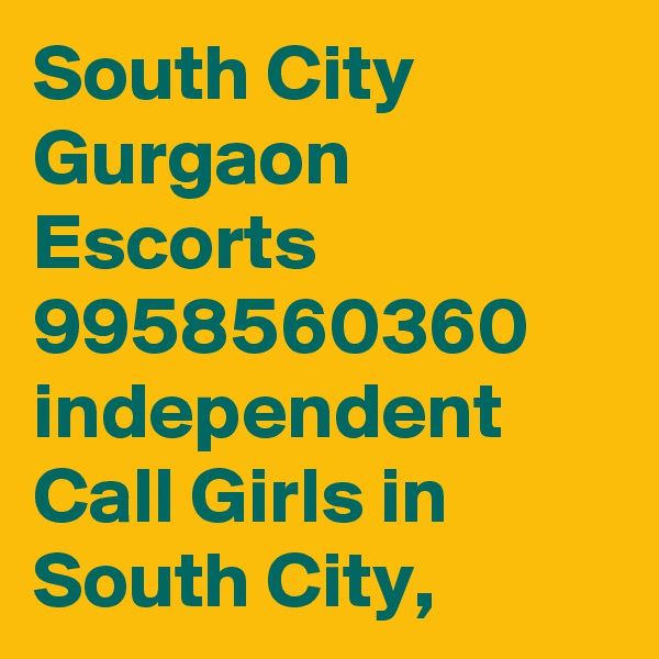 South City Gurgaon Escorts 9958560360 independent Call Girls in South City,