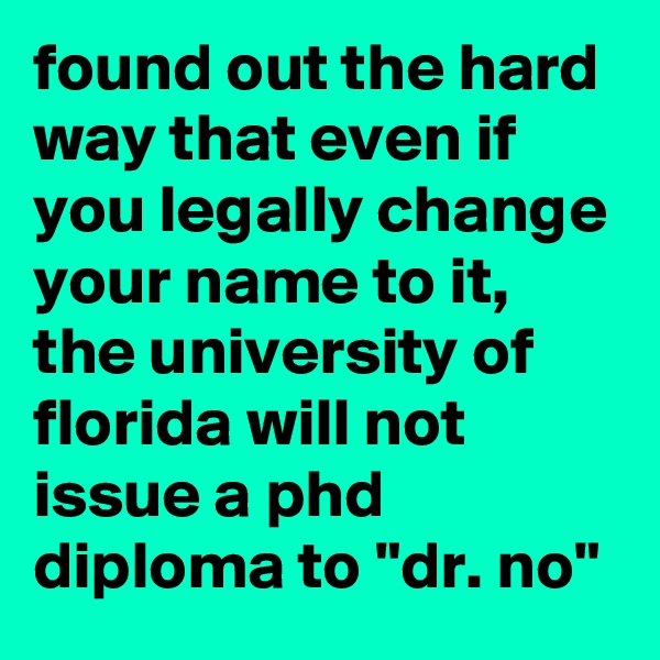 "found out the hard way that even if you legally change your name to it, the university of florida will not issue a phd diploma to ""dr. no"""