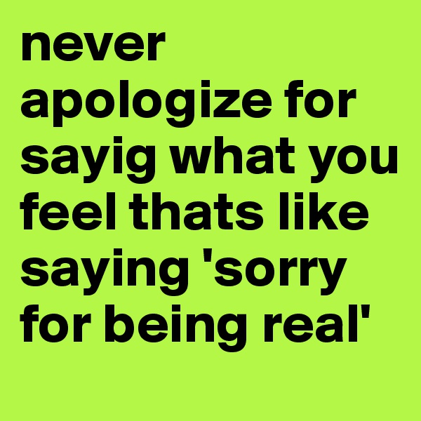 never apologize for sayig what you feel thats like saying 'sorry for being real'