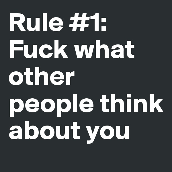 Rule #1: Fuck what other people think about you