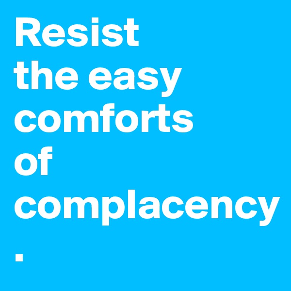 Resist  the easy comforts  of complacency.