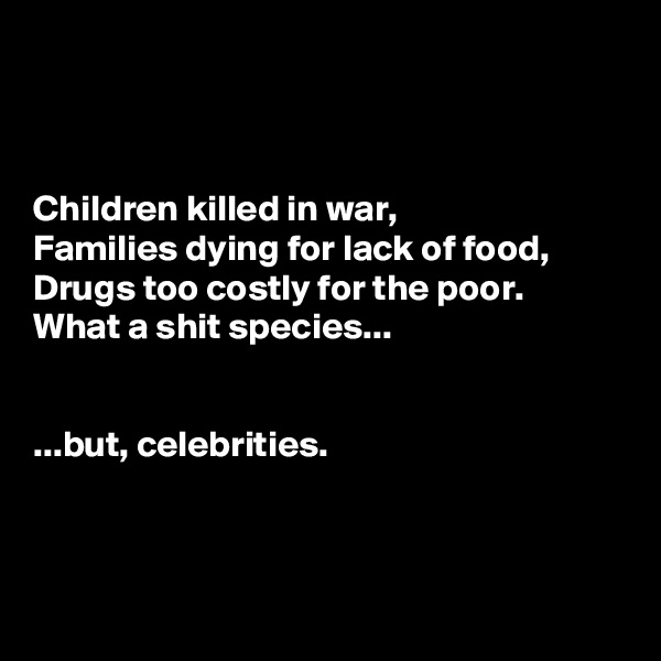 Children killed in war,  Families dying for lack of food,  Drugs too costly for the poor. What a shit species...    ...but, celebrities.