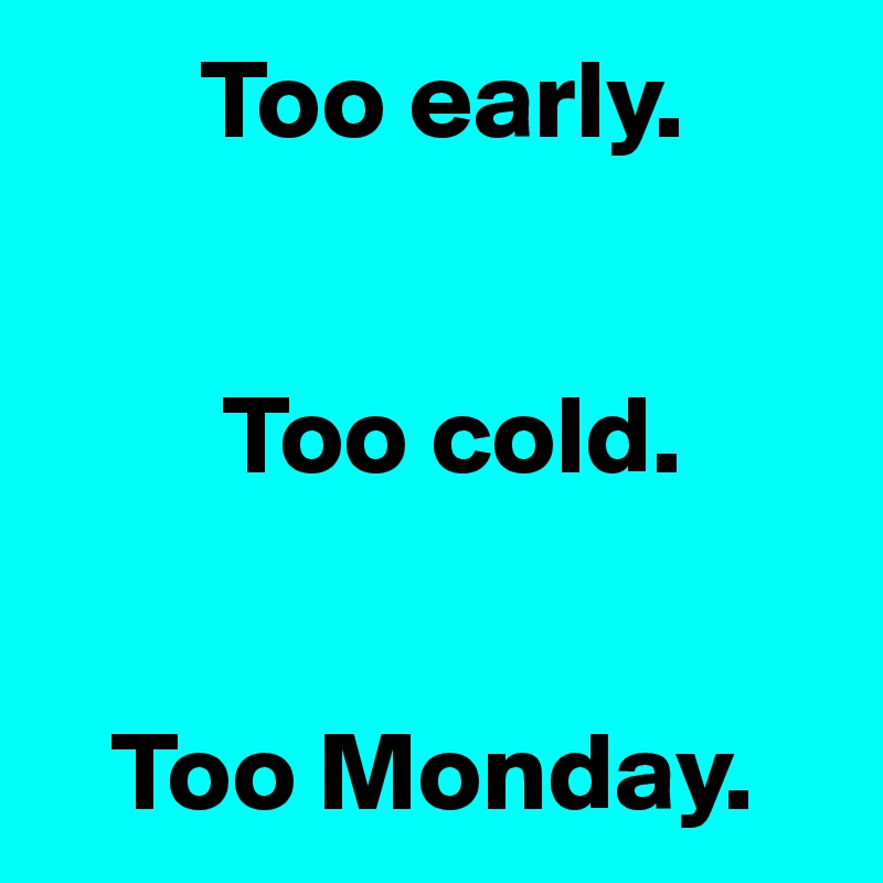 Too early.           Too cold.      Too Monday.