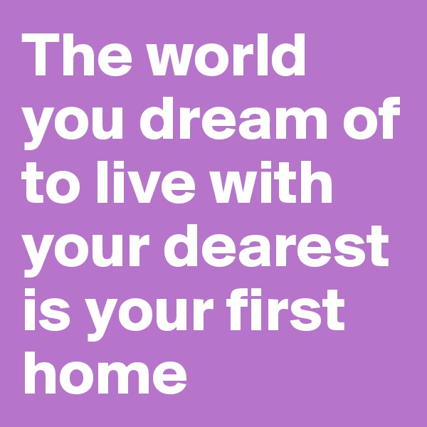 The world you dream of  to live with your dearest is your first home