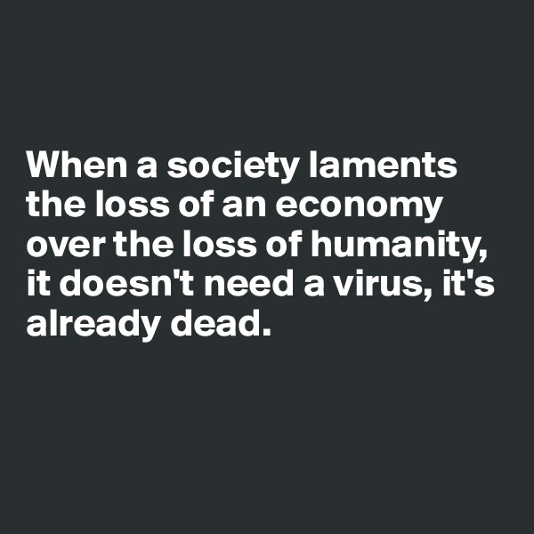 When a society laments the loss of an economy over the loss of humanity, it doesn't need a virus, it's already dead.