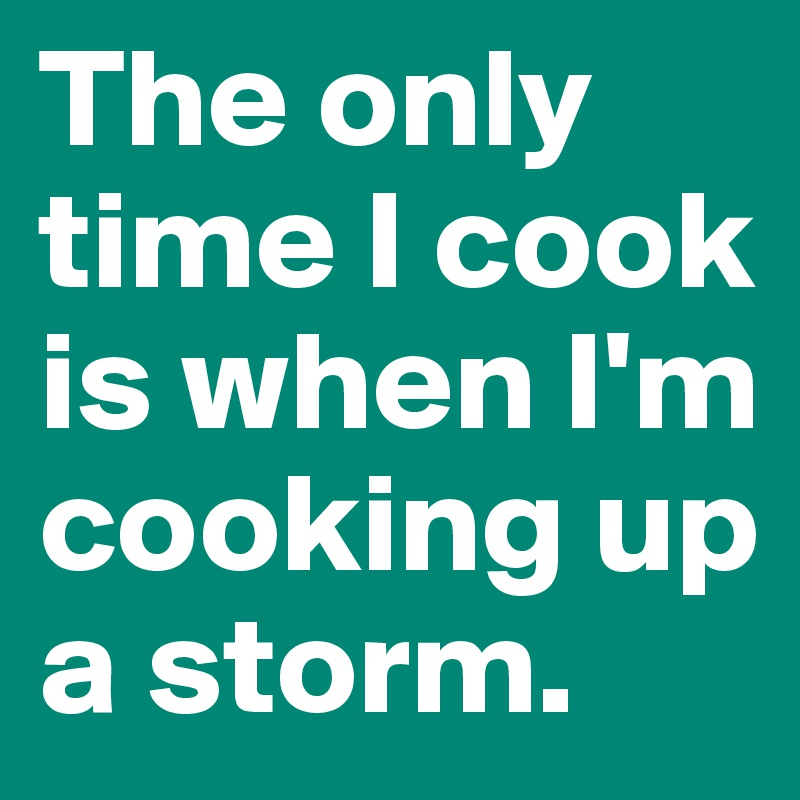 The only time I cook is when I'm cooking up a storm.