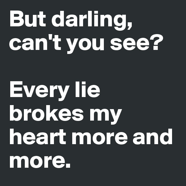 But darling, can't you see?   Every lie brokes my heart more and more.