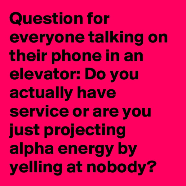 Question for everyone talking on their phone in an elevator: Do you actually have service or are you just projecting alpha energy by yelling at nobody?