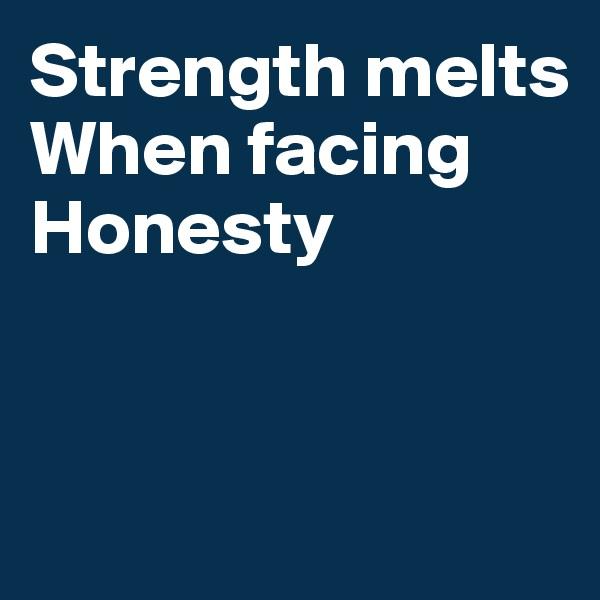 Strength melts When facing Honesty