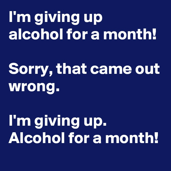 I'm giving up alcohol for a month!   Sorry, that came out wrong.                                                                         I'm giving up. Alcohol for a month!