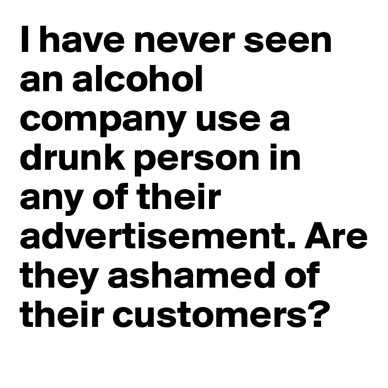 I have never seen an alcohol company use a drunk person in any of their advertisement. Are they ashamed of their customers?