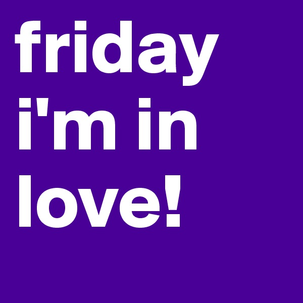 friday  i'm in love!