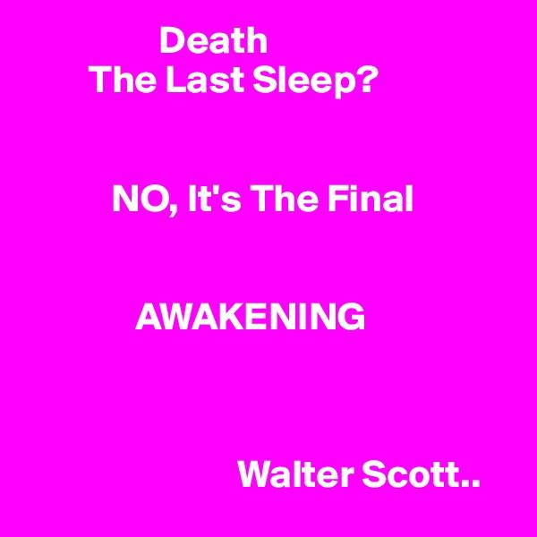 Death          The Last Sleep?              NO, It's The Final                        AWAKENING                               Walter Scott..