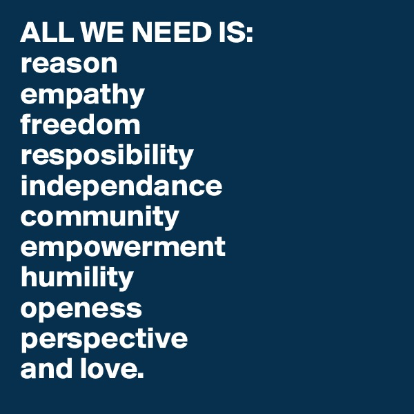 ALL WE NEED IS:  reason empathy freedom  resposibility independance  community empowerment humility openess perspective and love.