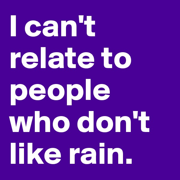 I can't relate to  people who don't like rain.