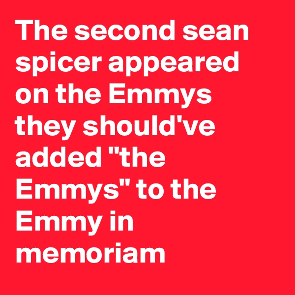 """The second sean spicer appeared on the Emmys they should've added """"the Emmys"""" to the Emmy in memoriam"""