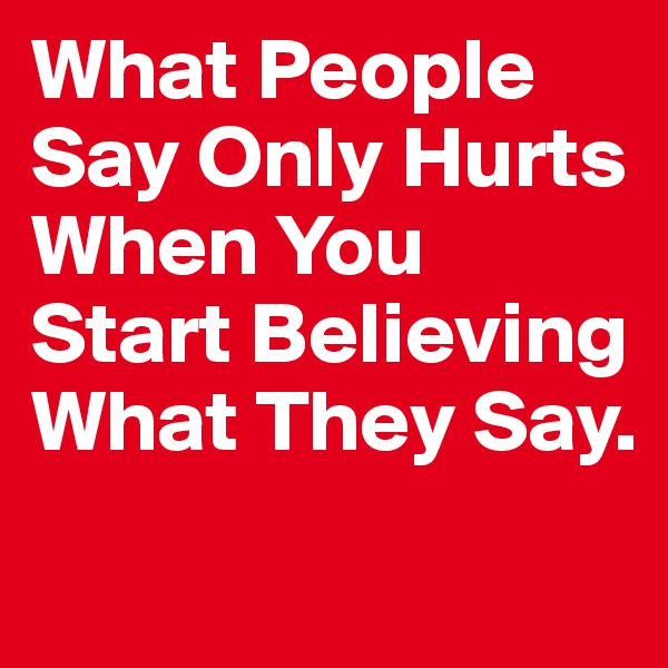 What People Say Only Hurts When You Start Believing What They Say.