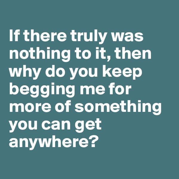 If there truly was nothing to it, then why do you keep begging me for more of something you can get anywhere?