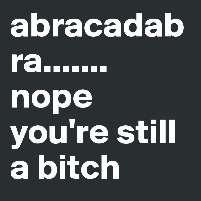 abracadabra....... nope you're still a bitch