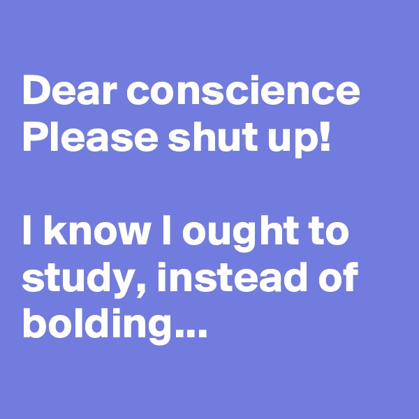 Dear conscience Please shut up!  I know I ought to study, instead of bolding...
