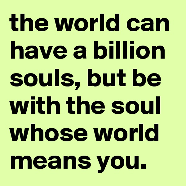 the world can have a billion souls, but be with the soul whose world means you.