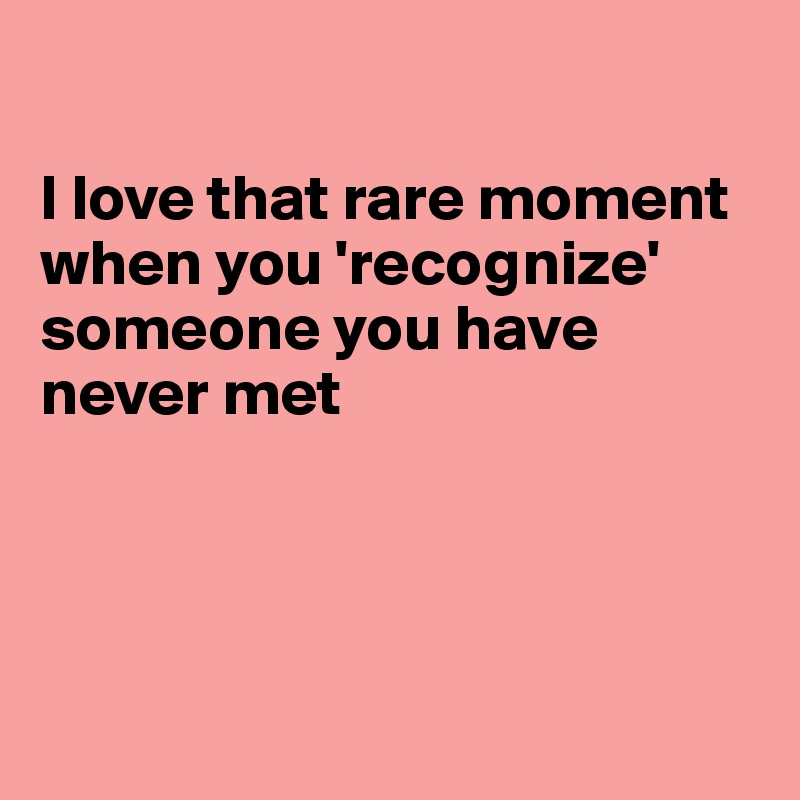 I love that rare moment when you 'recognize' someone you have never met