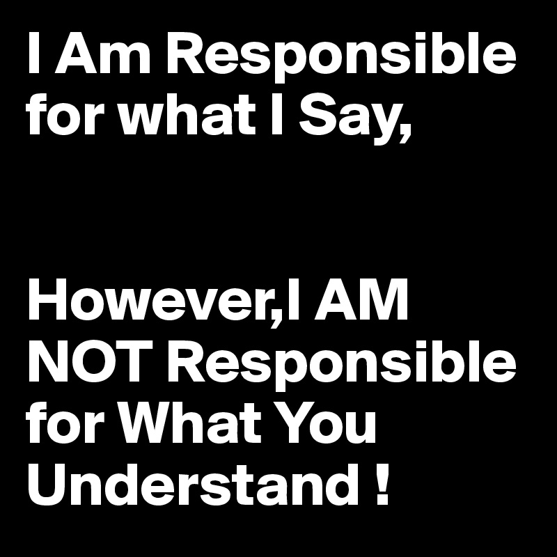 I Am Responsible for what I Say,   However,I AM NOT Responsible for What You Understand !
