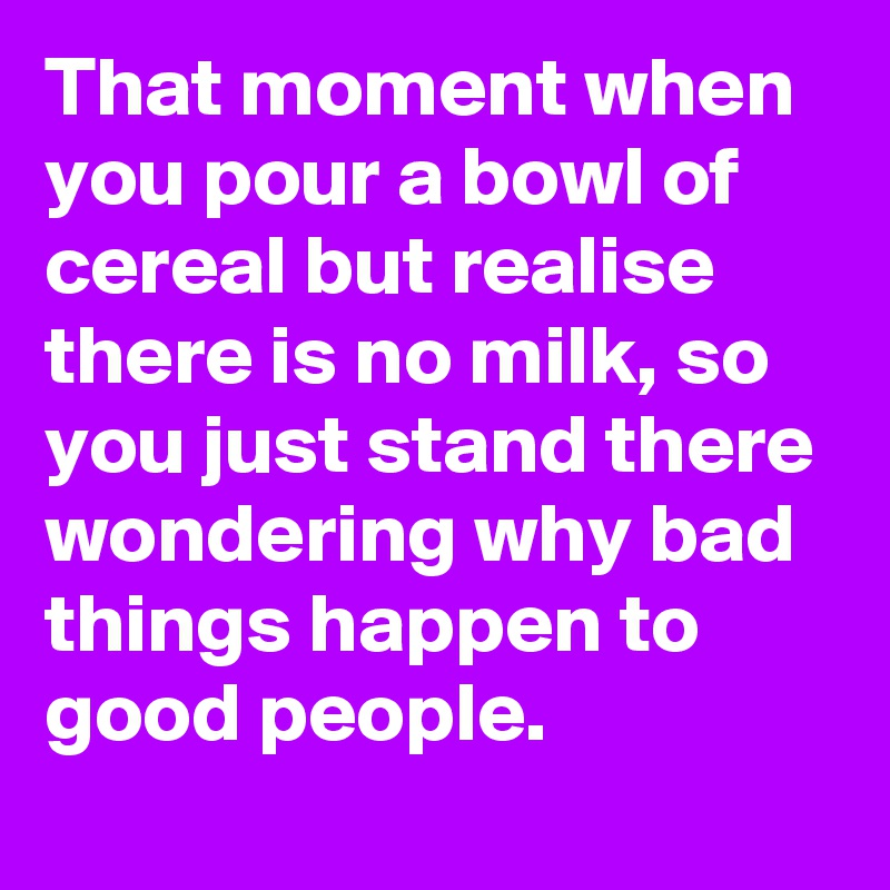 That moment when you pour a bowl of cereal but realise there is no milk, so you just stand there wondering why bad things happen to good people.