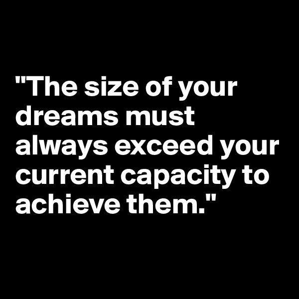 """The size of your dreams must always exceed your current capacity to achieve them."""