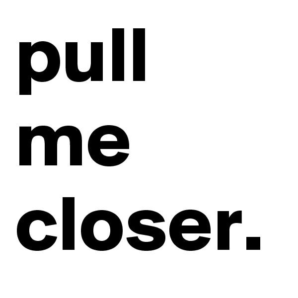 pull me closer.