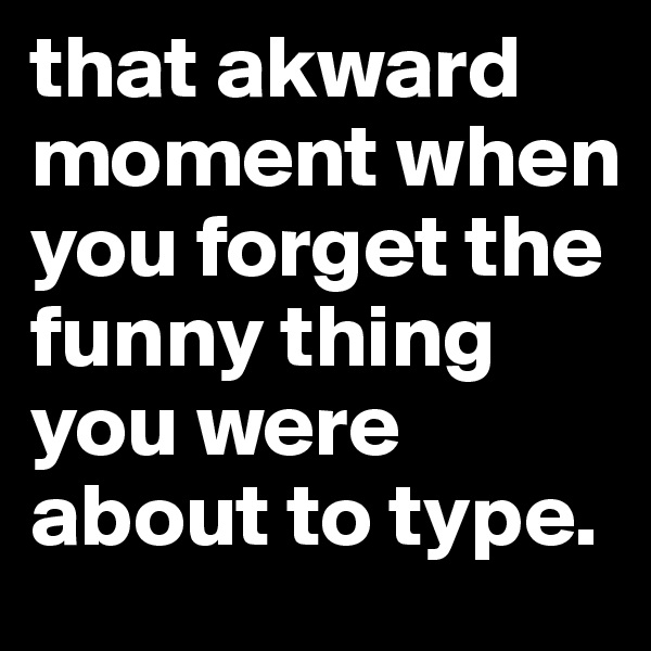 that akward moment when you forget the funny thing you were about to type.