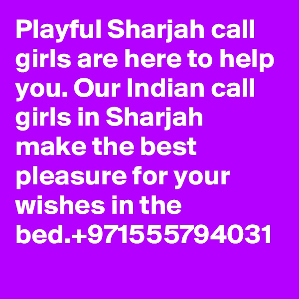 Playful Sharjah call girls are here to help you. Our Indian call girls in Sharjah make the best pleasure for your wishes in the bed.+971555794031