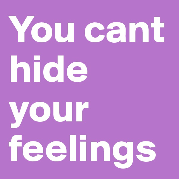 You cant hide your feelings