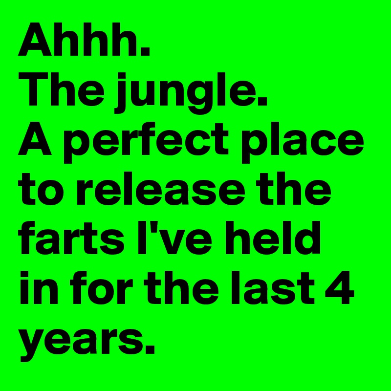 Ahhh. The jungle. A perfect place to release the farts I've held in for the last 4 years.